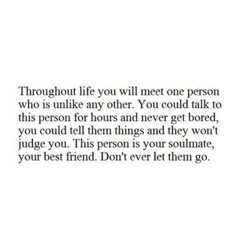 Best Friend, Bored, and Life: Throughout life you will meet one person  who is unlike any other. You could talk to  this person for hours and never get bored,  you could tell them things and they won't  judge you. This person is your soulmate,  your best friend. Don't ever let them go.