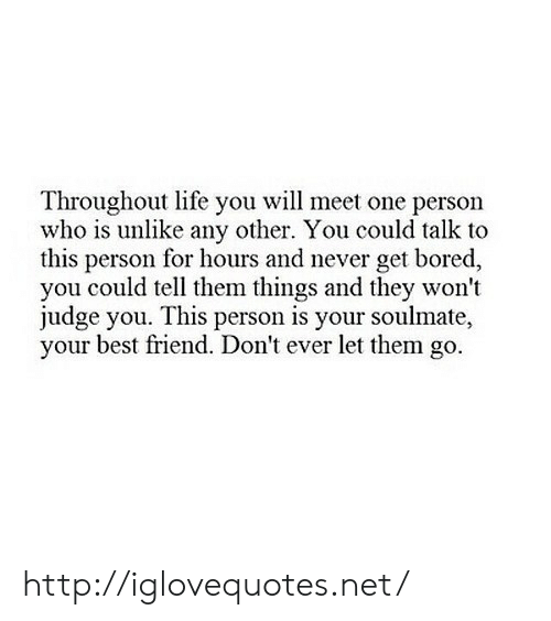 Best Friend, Bored, and Life: Throughout life you will meet one person  who is unlike any other. You could talk to  this person for hours and never get bored,  you could tell them things and they won't  judge you. This person is your soulmate,  your best friend. Don't ever let them go. http://iglovequotes.net/