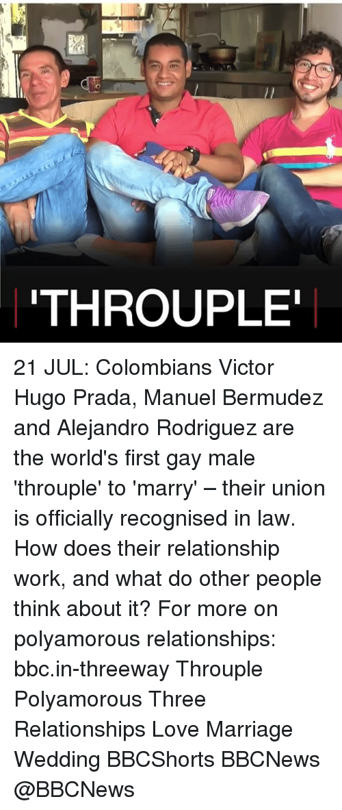 gay male: THROUPLE 21 JUL: Colombians Victor Hugo Prada, Manuel Bermudez and Alejandro Rodriguez are the world's first gay male 'throuple' to 'marry' – their union is officially recognised in law. How does their relationship work, and what do other people think about it? For more on polyamorous relationships: bbc.in-threeway Throuple Polyamorous Three Relationships Love Marriage Wedding BBCShorts BBCNews @BBCNews