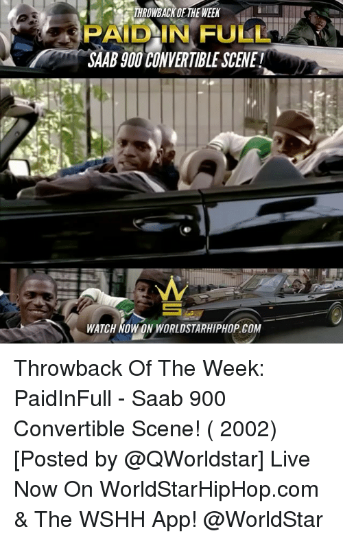 paid in full: THROWBACK OF THE WEEK  PAID IN FULL  SAAB JOOCONVERTIBLE SCENE  WATCH Wowow WORLDSTARHIPHOP COM Throwback Of The Week: PaidInFull - Saab 900 Convertible Scene! ( 2002) [Posted by @QWorldstar] Live Now On WorldStarHipHop.com & The WSHH App! @WorldStar