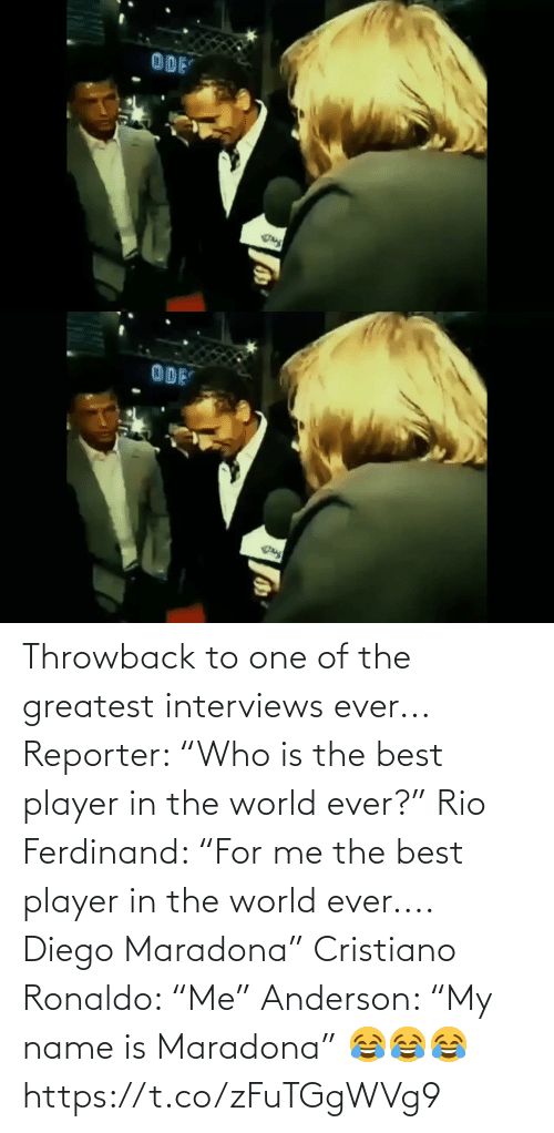 """cristiano: Throwback to one of the greatest interviews ever...  Reporter: """"Who is the best player in the world ever?""""  Rio Ferdinand: """"For me the best player in the world ever.... Diego Maradona""""  Cristiano Ronaldo: """"Me""""  Anderson: """"My name is Maradona"""" 😂😂😂 https://t.co/zFuTGgWVg9"""