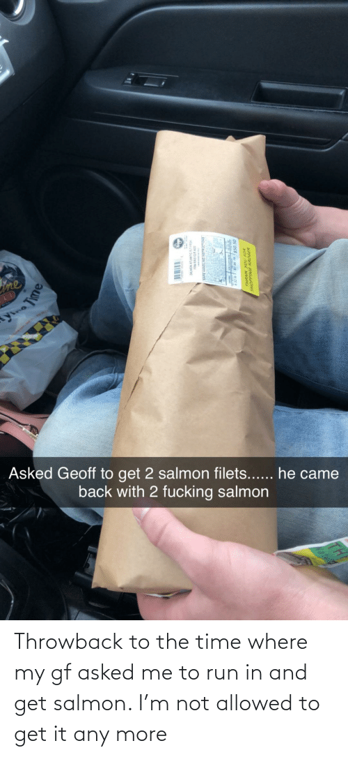 Run: Throwback to the time where my gf asked me to run in and get salmon. I'm not allowed to get it any more