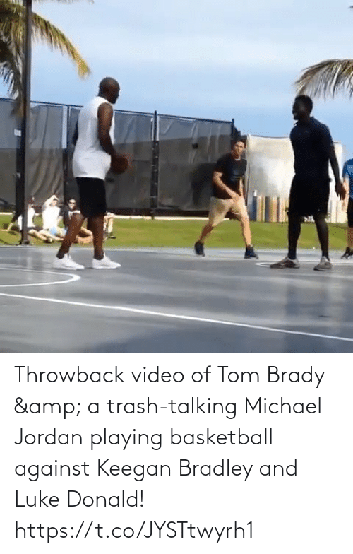 donald: Throwback video of Tom Brady & a trash-talking Michael Jordan playing basketball against Keegan Bradley and Luke Donald!   https://t.co/JYSTtwyrh1