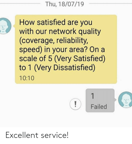 Area: Thu, 18/07/19  How satisfied are you  with our network quality  (coverage, reliability,  speed) in your area? On a  scale of 5 (Very Satisfied)  to 1 (Very Dissatisfied)  10:10  1  Failed Excellent service!