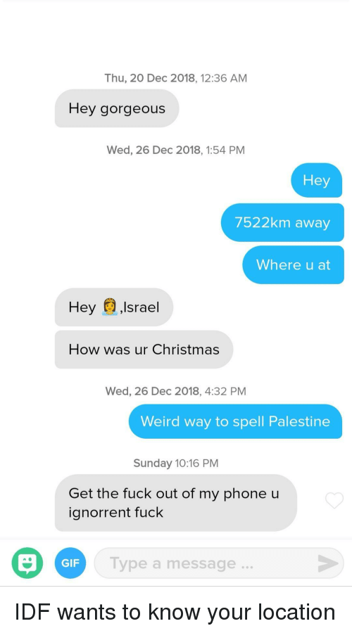 Get The Fuck Out: Thu, 20 Dec 2018, 12:36 AM  Hey gorgeous  Wed, 26 Dec 2018, 1:54 PM  Hey  7522km away  Where u at  Hey ,Israel  How was ur Christmas  Wed, 26 Dec 2018, 4:32 PM  Weird way to spell Palestine  Sunday 10:16 PM  Get the fuck out of my phone u  ignorrent fuck  Type a message..  GIF IDF wants to know your location