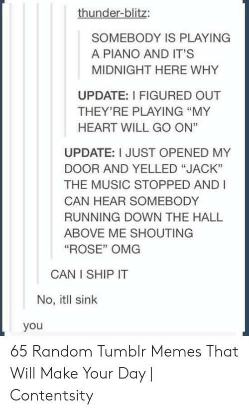 """Memes, Music, and Omg: thunder-blitz:  SOMEBODY IS PLAYING  A PIANO AND IT'S  MIDNIGHT HERE WHY  UPDATE: I FIGURED OUT  THEY'RE PLAYING """"MY  HEART WILL GO ON""""  UPDATE: I JUST OPENED MY  DOOR AND YELLED """"JACK""""  THE MUSIC STOPPED AND I  CAN HEAR SOMEBODY  RUNNING DOWN THE HALL  ABOVE ME SHOUTING  """"ROSE"""" OMG  CAN I SHIP IT  No, itll sink  you 65 Random Tumblr Memes That Will Make Your Day 