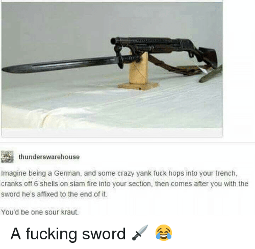hops: thunderswarehouse  Imagine being a German, and some crazy yank fuck hops into your trench,  cranks off 6 shells on slam fire into your section, then comes after you with the  sword he's affixed to the end of it.  You'd be one sour kraut A fucking sword 🗡 😂