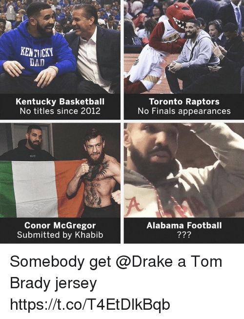 Basketball, Conor McGregor, and Dad: Ti  KENTICKY  DAD  Kentucky Basketball  No titles since 2012  Toronto Raptors  No Finals appearances  ovo  Conor McGregor  Submitted by Khabib  Alabama Football Somebody get @Drake a Tom Brady jersey https://t.co/T4EtDlkBqb
