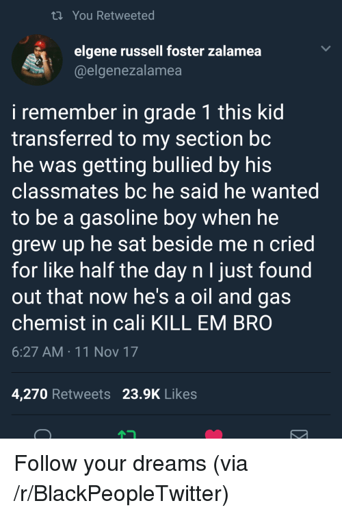 Chemist: ti You Retweeted  elgene russell foster zalamea  @elgenezalamea  i remember in grade 1 this kid  transferred to my section bc  he was getting bullied by his  classmates bc he said he wanted  to be a gasoline boy when he  grew up he sat beside me n cried  for like half the day n I just found  out that now he's a oil and gas  chemist in cali KILL EM BRO  6:27 AM 11 Nov 17  4,270 Retweets 23.9K Likes <p>Follow your dreams (via /r/BlackPeopleTwitter)</p>