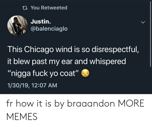 """Chicago, Dank, and Memes: ti You Retweeted  Justin.  @balenciaglo  This Chicago wind is so disrespectful  it blew past my ear and whispered  """"nigga fuck yo coat""""  1/30/19, 12:07 AM fr how it is by braaandon MORE MEMES"""