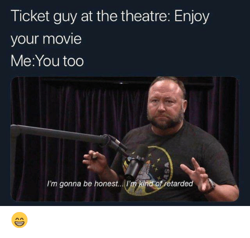 Dank, Movie, and Theatre: Ticket guy at the theatre: Enjoy  your movie  Me:You too  I'm gonna be honest... 'm kind ofretarded 😁