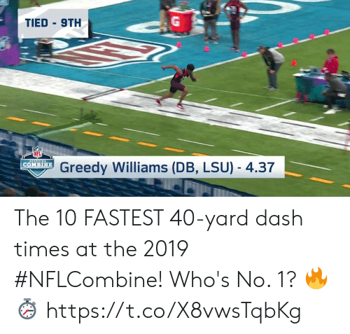 Memes, Nfl, and 🤖: TIED 9TH  NFL  Greedy Williams (DB, LSU) - 4.37  | COMBINE The 10 FASTEST 40-yard dash times at the 2019 #NFLCombine!  Who's No. 1?  🔥⏱ https://t.co/X8vwsTqbKg
