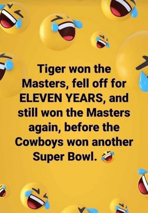 Dallas Cowboys, Nfl, and Super Bowl: Tiger won the  Masters, fell off for  ELEVEN YEARS, and  still won the Masters  again, before the  Cowboys won another  Super Bowl.