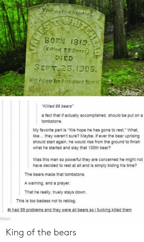 """Bear, Bears, and Time: Tihe notertfiunter  BORN f819.  DIED  SEPT 25.1905.  we liggo he las goue to rest  Killed 99 bears""""  a fact that if actually accomplished, should be put on a  tombstone.  My favorite part is """"We hope he has gone to rest. What  like... they weren't sure? Maybe, if ever the bear uprising  should start again, he would rise from the ground to finish  what he started and slay that 100th bear?  Was this man so powerful they are concerned he might not  have decided to rest at all and is simply biding his time?  The bears made that tombstone  A warning, and a prayer.  That he really, truely stays down.  This is too badass not to reblog  bears King of the bears"""