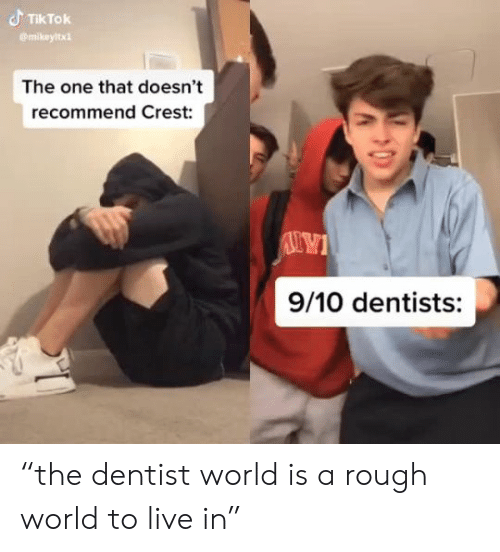 """Live, World, and Rough: TIKTOK  mikeyltx  The one that doesn't  recommend Crest:  9/10 dentists: """"the dentist world is a rough world to live in"""""""