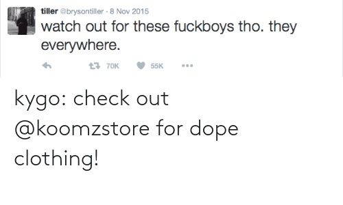 everywhere: tiller @brysontiller · 8 Nov 2015  watch out for these fuckboys tho. they  everywhere.  t7 70K  55K kygo:  check out @koomzstorefor dope clothing!