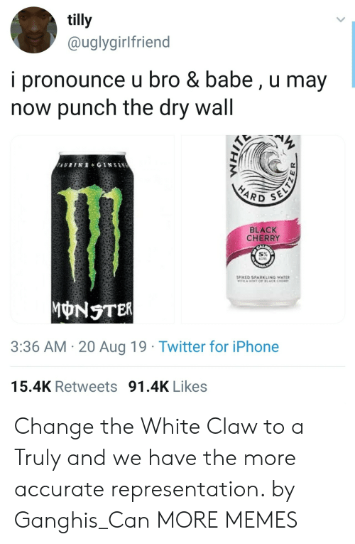 Cher, Dank, and Iphone: tilly  @uglygirlfriend  i pronounce u bro & babe, u may  now punch the dry wall  AURINE+ GINSEN  SELTZ  HARD  BLACK  CHERRY  SPOKED SPARKLING WATER  TH AOT OF LACK CHER  MONSTER  3:36 AM 20 Aug 19 Twitter for iPhone  15.4K Retweets 91.4K Likes Change the White Claw to a Truly and we have the more accurate representation. by Ganghis_Can MORE MEMES