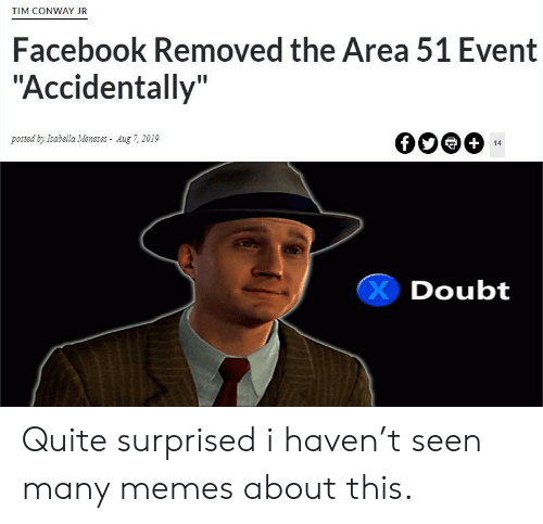 "Conway: TIM CONWAY JR  Facebook Removed the Area 51 Event  ""Accidentally""  posted by Isabella Meneses Aug 7, 2019  +  14  Doubt Quite surprised i haven't seen many memes about this."