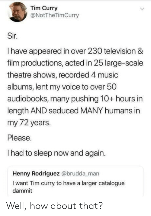 Larger: Tim Curry  @NotTheTimCurry  Sir.  Ihave appeared in over 230 television &  film productions, acted in 25 large-scale  theatre shows, recorded 4 music  albums, lent my voice to over 50  audiobooks, many pushing 10+ hours in  length AND seduced MANY humans in  my 72 years.  Please.  Ihad to sleep now and again.  Henny Rodriguez @brudda_man  I want Tim curry to have a larger catalogue  dammit Well, how about that?