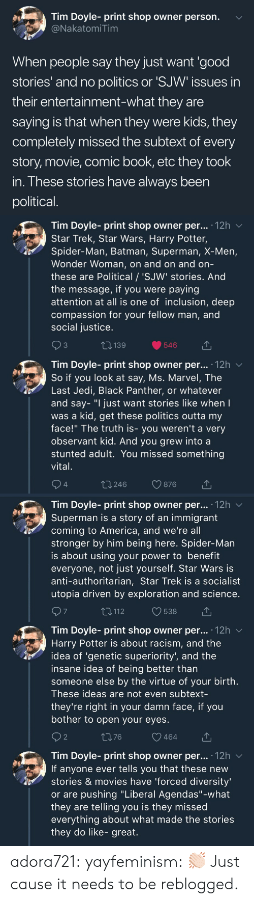 """Socialist: Tim Doyle- print shop owner person.  NakatomiTim  When people say they just want 'good  stories' and no politics or 'SJW issues in  their entertainment-what they are  saying is that when they were kids, they  completely missed the subtext of every  story, movie, comic book, etc they took  in. These stories have always been  political   Tim Doyle- print shop owner per... 12h v  Star Trek, Star Wars, Harry Potter,  Spider-Man, Batman, Superman, X-Men,  Wonder Woman, on and on and orn  these are Political / 'SJW' stories. And  the message, if you were paying  attention at all is one of inclusion, deep  compassion for your fellow man, and  social justice  3  139  546  Tim Dovle-print shop owner per... 12h  So if you look at say, Ms. Marvel, The  Last Jedi, Black Panther, or whatever  and say- """"I just want stories like when  was a kid, get these politics outta my  face!"""" The truth is- you weren't a very  observant kid. And you grew into a  stunted adult. You missed something  vital  4  t 246  876   Tim Doyle- print shop owner per... '12h v  Superman is a story of an immigrant  coming to America, and we're all  stronger by him being here. Spider-Man  is about using your power to benefit  everyone, not just yourself. Star Wars is  anti-authoritarian, Star Trek is a socialist  utopia driven by exploration and science  7  T,112  538  Tim Doyle- print shop owner per... .12h  Harry Potter is about racism, and the  idea of 'genetic superiority', and the  insane idea of being better than  someone else by the virtue of your birth  These ideas are not even subtext-  they're right in your damn face, if you  bother to open your eyes  2  1376  464  Tim Doyle- print shop owner per... 12h v  If anyone ever tells you that these new  stories & movies have 'forced diversity  or are pushing """"Liberal Agendas""""-what  they are telling you is they missed  everything about what made the stories  they do like- great. adora721: yayfeminism: 👏🏻 Just cause it needs to be reblogged."""