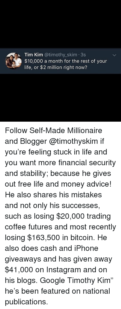 "Advice, Google, and Instagram: Tim Kim @timothy_skim 3s  $10,000 a month for the rest of your  life, or $2 million right now? Follow Self-Made Millionaire and Blogger @timothyskim if you're feeling stuck in life and you want more financial security and stability; because he gives out free life and money advice! He also shares his mistakes and not only his successes, such as losing $20,000 trading coffee futures and most recently losing $163,500 in bitcoin. He also does cash and iPhone giveaways and has given away $41,000 on Instagram and on his blogs. Google Timothy Kim"" he's been featured on national publications."