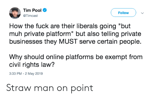 """Fuck, Pool, and How: Tim Pool  @Timcast  Follow  How the fuck are their liberals going """"but  muh private platform"""" but also telling private  businesses they MUST serve certain people.  Why should online platforms be exempt from  civil rights law?  3:33 PM -2 May 2019 Straw man on point"""