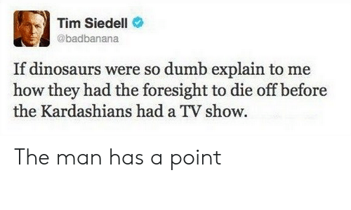 So Dumb: Tim Siedell  @badbanana  If dinosaurs were so dumb explain to me  how they had the foresight to die off before  the Kardashians had a TV show The man has a point