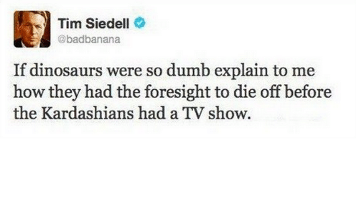 So Dumb: Tim Siedell  @badbanana  If dinosaurs were so dumb explain to me  how they had the foresight to die off before  the Kardashians had a TV show.