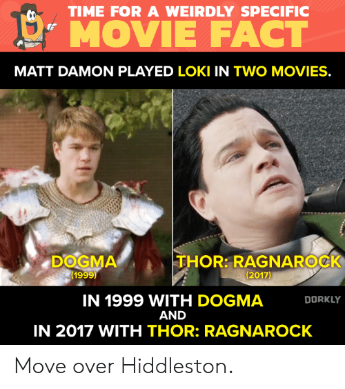 "Matt Damon, Memes, and Movies: TIME FOR A WEIRDLY SPECIFIC  !"" MOVIE FACT  MATT DAMON PLAYED LOKI IN TWO MOVIES.  DOGMA  (1999)  THOR: RAGNAROCK  (2017)  IN 1999 WITH DOGMA  AND  IN 2017 WITH THOR: RAGNAROCK  DORKLY Move over Hiddleston."