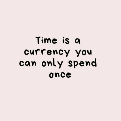 currency: Time is a  currency you  can only spend  once