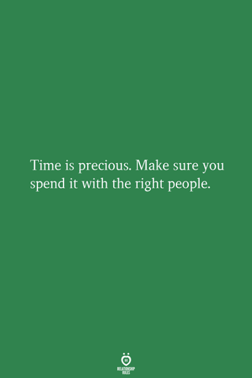 Precious, Time, and Make: Time is precious. Make sure you  spend it with the right people.