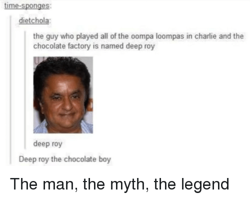 sponges: time-sponges  dietchola  the guy who played all of the oompa loompas in charlie and the  chocolate factory is named deep roy  deep roy  Deep roy the chocolate boy The man, the myth, the legend