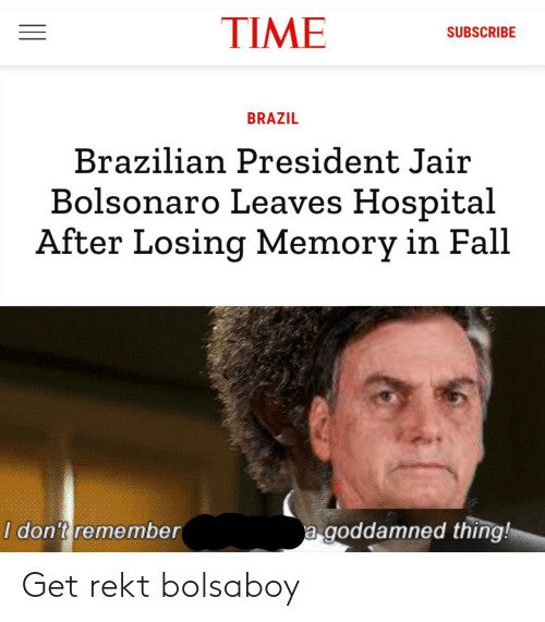 Fall: TIME  SUBSCRIBE  BRAZIL  Brazilian President Jair  Bolsonaro Leaves Hospital  After Losing Memory in Fall  a goddamned thing!  I don't remember Get rekt bolsaboy