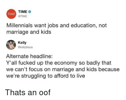 Marriage, Millennials, and Focus: TIME  @TIME  TIME  Millennials want jobs and education, not  marriage and kids  Kelly  @kellyblaus  Alternate headline:  Y'all fucked up the economy so badly that  we can't focus on marriage and kids because  we're struggling to afford to live Thats an oof