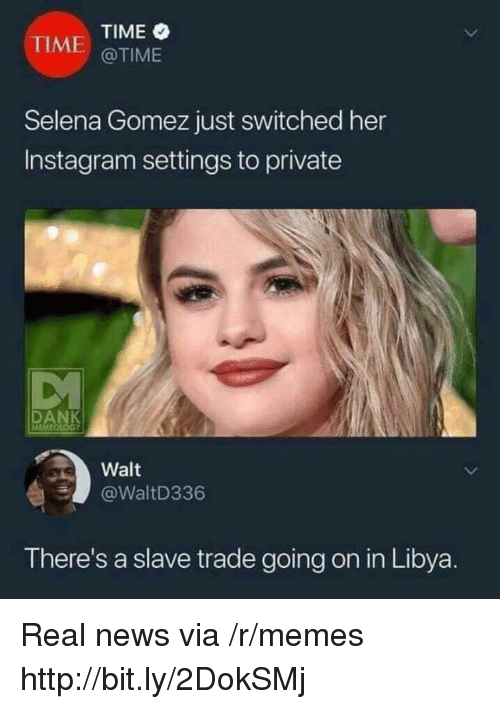 Instagram, Memes, and News: TIME  @TIME  TIME  Selena Gomez just switched her  Instagram settings to private  Walt  @WaltD336  There's a slave trade going on in Libya. Real news via /r/memes http://bit.ly/2DokSMj