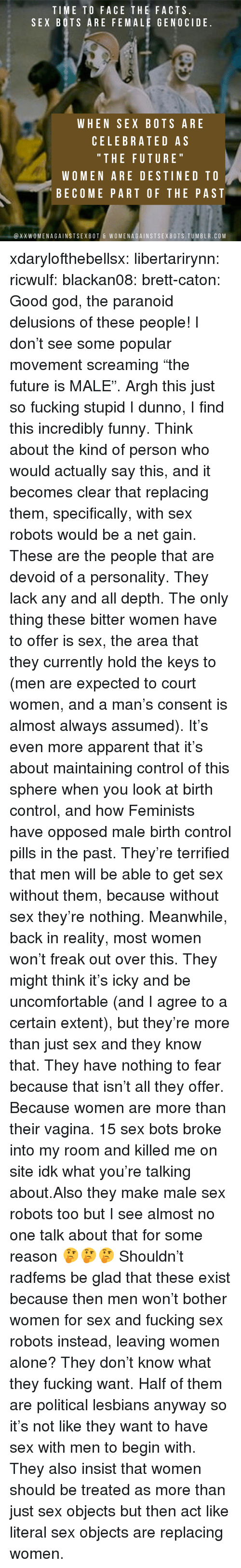 """Being Alone, Facts, and Fucking: TIME TO FACE THE FACTS  SEX BOTS ARE FEMALE GENOCIDE  WHEN SEX BOTS ARE  CELEBRATED AS  """" THE FUTURE  WOMEN ARE DESTINED TO  BECOME PART OF THE PAST  @XXWOMENAGAINSTSEXBOT & WOMENAGAINSTSEXBOTS.TUMBLR.COM xdarylofthebellsx:  libertarirynn:  ricwulf:  blackan08:   brett-caton: Good god, the paranoid delusions of these people! I don't see some popular movement screaming """"the future is MALE"""". Argh this just so fucking stupid   I dunno, I find this incredibly funny. Think about the kind of person who would actually say this, and it becomes clear that replacing them, specifically, with sex robots would be a net gain. These are the people that are devoid of a personality. They lack any and all depth. The only thing these bitter women have to offer is sex, the area that they currently hold the keys to (men are expected to court women, and a man's consent is almost always assumed). It's even more apparent that it's about maintaining control of this sphere when you look at birth control, and how Feminists have opposed male birth control pills in the past.  They're terrified that men will be able to get sex without them, because without sex they're nothing. Meanwhile, back in reality, most women won't freak out over this. They might think it's icky and be uncomfortable (and I agree to a certain extent), but they're more than just sex and they know that. They have nothing to fear because that isn't all they offer. Because women are more than their vagina.   15 sex bots broke into my room and killed me on site idk what you're talking about.Also they make male sex robots too but I see almost no one talk about that for some reason 🤔🤔🤔  Shouldn't radfems be glad that these exist because then men won't bother women for sex and fucking sex robots instead, leaving women alone?   They don't know what they fucking want. Half of them are political lesbians anyway so it's not like they want to have sex with men to begin with. They also insist that women s"""