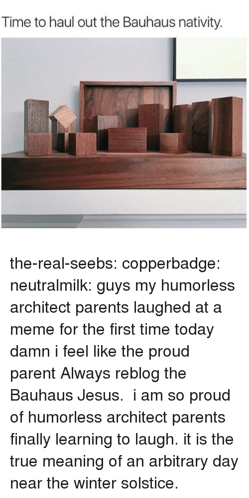 nativity: Time to haul out the Bauhaus nativity. the-real-seebs: copperbadge:   neutralmilk:  guys my humorless architect parents laughed at a meme for the first time today damn i feel like the proud parent  Always reblog the Bauhaus Jesus.   i am so proud of humorless architect parents finally learning to laugh. it is the true meaning of an arbitrary day near the winter solstice.
