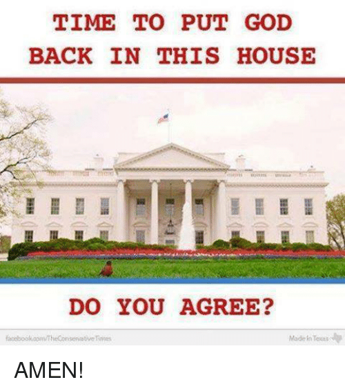 Toots: TIME TO PUT GOD  BACK IN THIS HOUSE  DO YOU AGREE?  Made Toots  servative AMEN!