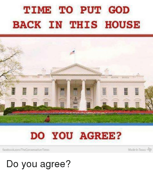 Toots: TIME TO PUT GOD  BACK IN THIS HOUSE  DO YOU AGREE?  Made Toots  servative Do you agree?