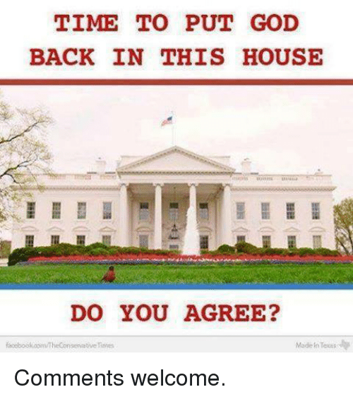 Toots: TIME TO PUT GOD  BACK IN THIS HOUSE  DO YOU AGREE?  Made Toots  servative Comments welcome.