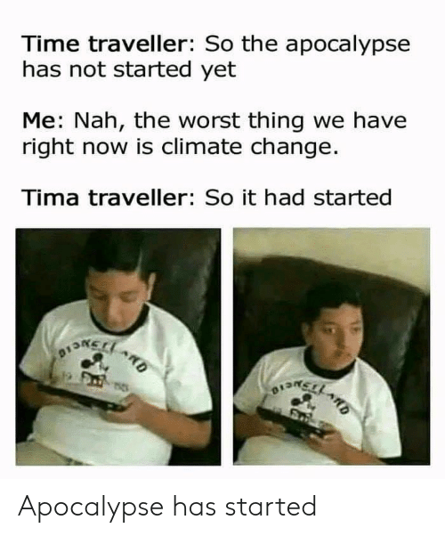 The Worst, Time, and Change: Time traveller: So the apocalypse  has not started yet  Me: Nah, the worst thing we have  right now is climate change.  Tima traveller: So it had started  BONELO  ARD  1  OEMELL ARD Apocalypse has started