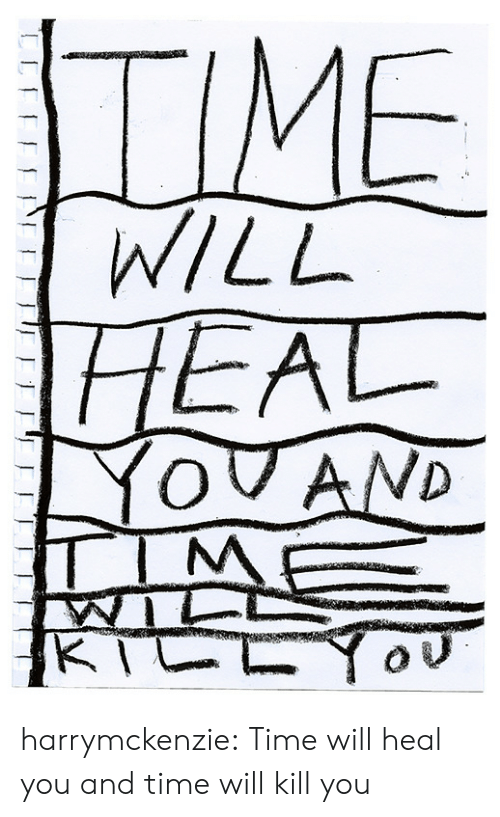 Kill You: TIME  WILL  HEAL  YOVAND  TIM  KTCLY harrymckenzie: Time will heal you and time will kill you