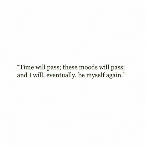 """Moods: """"Time will pass; these moods will pass;  and I will, eventually, be myself again.""""  05"""