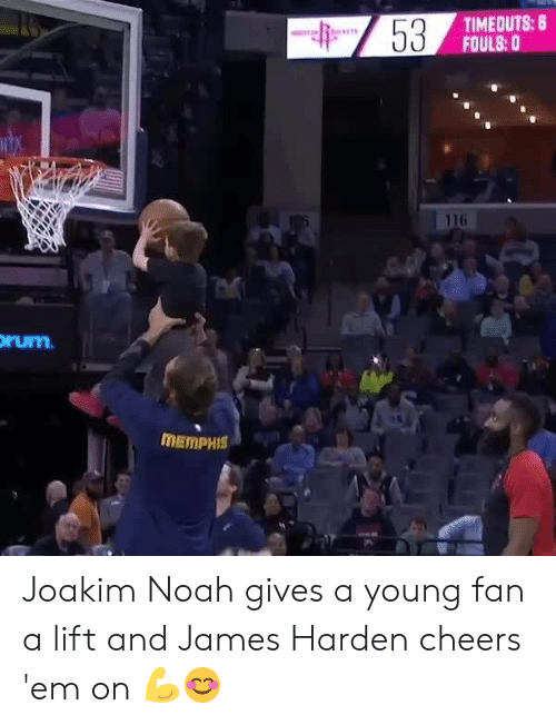 Joakim: TIMEOUTS: 8  FOULS:0  116  rum  MEMPHIS Joakim Noah gives a young fan a lift and James Harden cheers 'em on 💪😊