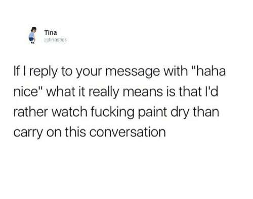 """Nicee: Tina  @tinasticS  If I reply to your message with """"haha  nice"""" what it really means is that I'd  rather watch fucking paint dry than  carry on this conversation"""