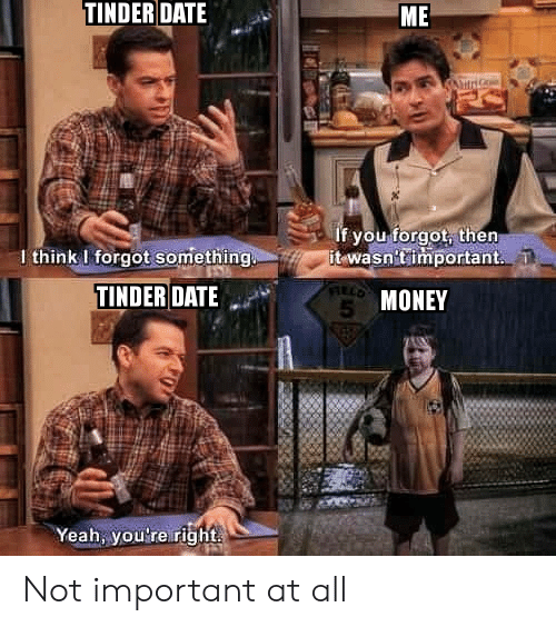 Money, Tinder, and Yeah: TINDER DATE  ME  If you forgot, then  it wasn'timportant.  I think I forgot something  TINDER DATE  5 MONEY  Yeah, you're right Not important at all