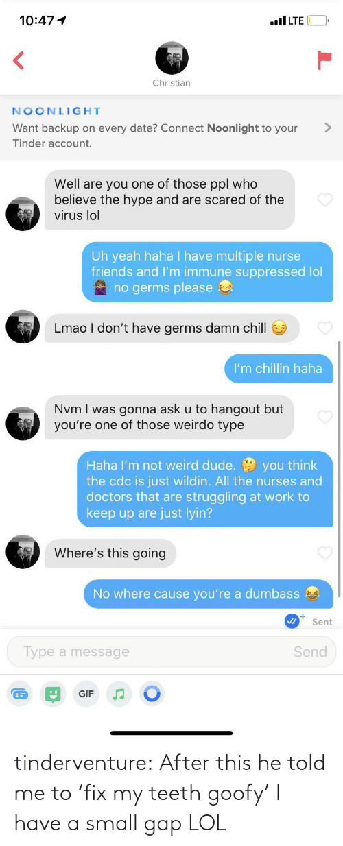 I Have: tinderventure:  After this he told me to 'fix my teeth goofy' I have a small gap LOL