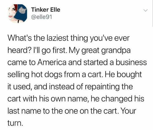 America, Dank, and Dogs: Tinker Elle  @elle91  What's the laziest thing you've ever  heard? I'll go first. My great grandpa  came to America and started a business  selling hot dogs from a cart. He bought  it used, and instead of repainting the  cart with his own name, he changed his  last name to the one on the cart. Your  turn.