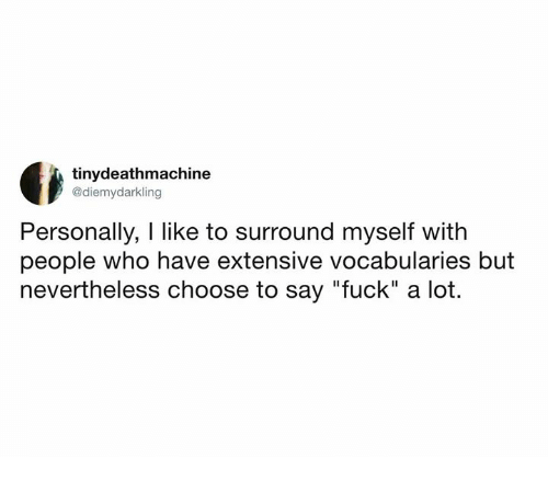 "Dank, Fuck, and 🤖: tinydeathmachine  @diemydarkling  Personally, I like to surround myself with  people who have extensive vocabularies but  nevertheless choose to say ""fuck"" a lot."