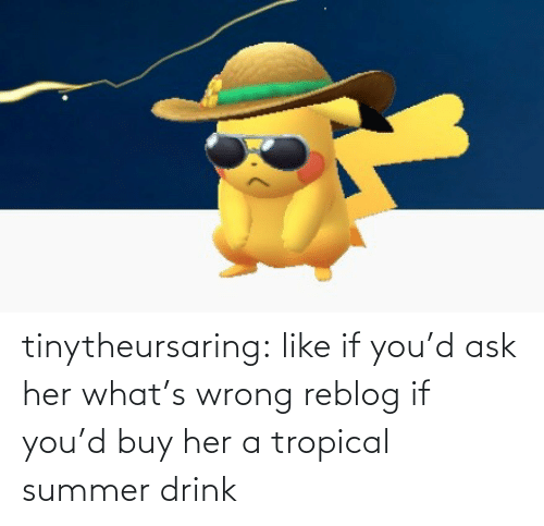 like: tinytheursaring: like if you'd ask her what's wrong reblog if you'd buy her a tropical summer drink